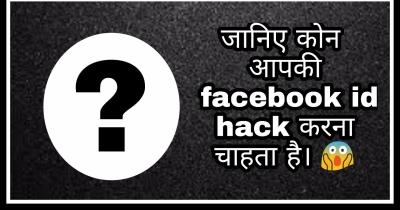 जानिए कोन आपकी facebook id hack करना चाहता है। ??