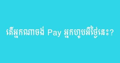 តើអ្នកណាចង់ Pay អ្នកហូបអីថ្ងៃនេះ?