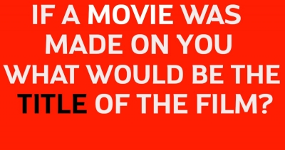 If a movie was made on you,the TITLE will be??