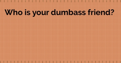 Who is your Dumbass friend?